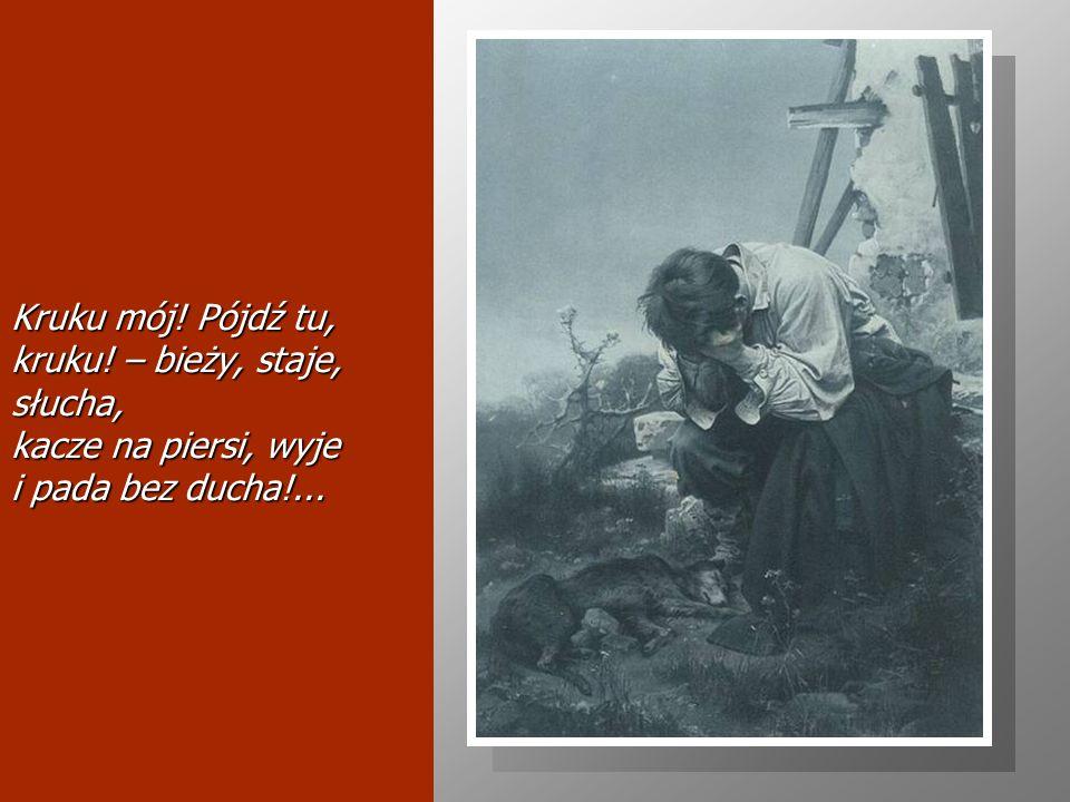 Kruku mój! Pójdź tu, kruku! – bieży, staje, słucha, kacze na piersi, wyje i pada bez ducha!...
