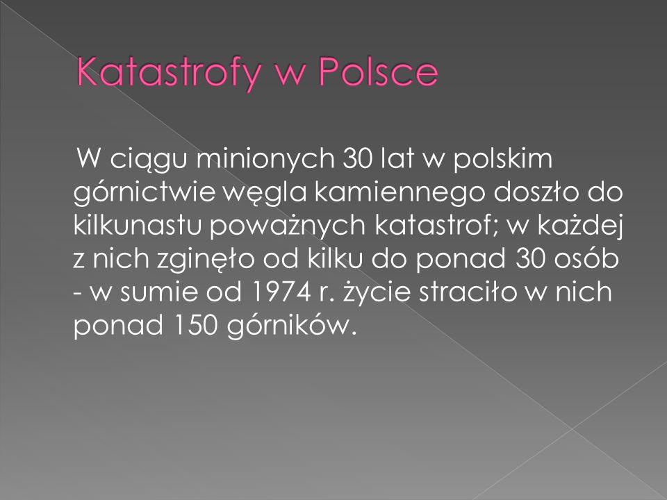 W ciągu minionych 30 lat w polskim górnictwie węgla kamiennego doszło do kilkunastu poważnych katastrof; w każdej z nich zginęło od kilku do ponad 30