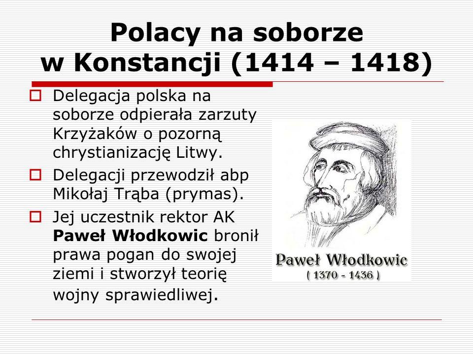 Polacy na soborze w Konstancji (1414 – 1418) Delegacja polska na soborze odpierała zarzuty Krzyżaków o pozorną chrystianizację Litwy. Delegacji przewo