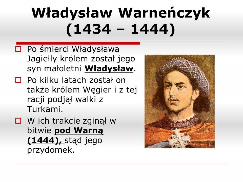 Władysław Warneńczyk (1434 – 1444) Po śmierci Władysława Jagiełły królem został jego syn małoletni Władysław. Po kilku latach został on także królem W