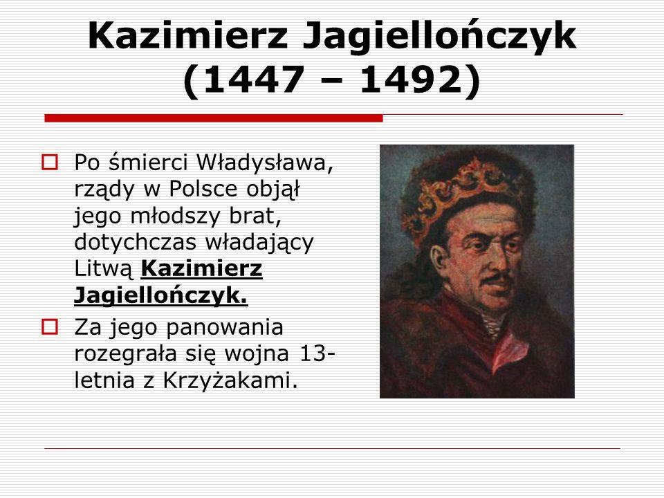 Kazimierz Jagiellończyk (1447 – 1492) Po śmierci Władysława, rządy w Polsce objął jego młodszy brat, dotychczas władający Litwą Kazimierz Jagiellończy