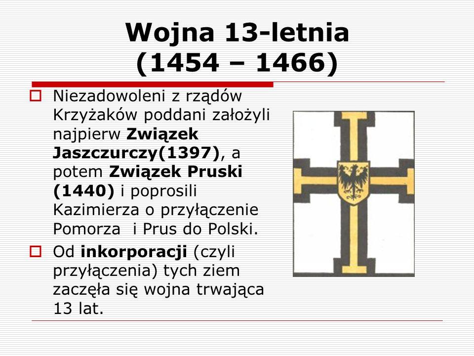 Wojna 13-letnia (1454 – 1466) Niezadowoleni z rządów Krzyżaków poddani założyli najpierw Związek Jaszczurczy(1397), a potem Związek Pruski (1440) i po