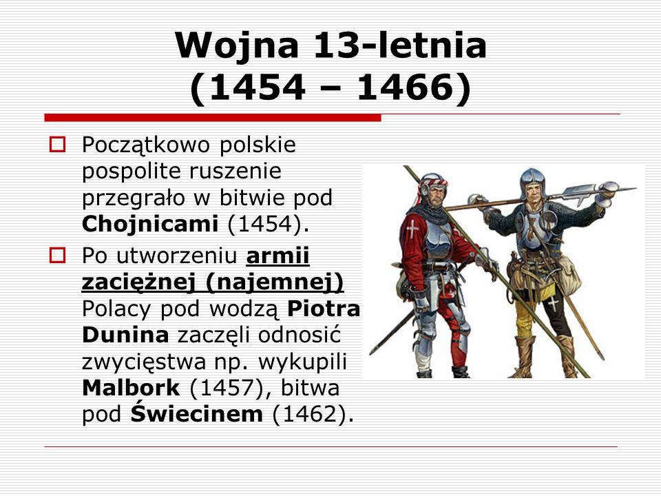 Wojna 13-letnia (1454 – 1466) Początkowo polskie pospolite ruszenie przegrało w bitwie pod Chojnicami (1454). Po utworzeniu armii zaciężnej (najemnej)