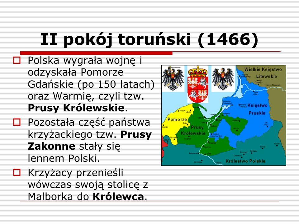 II pokój toruński (1466) Polska wygrała wojnę i odzyskała Pomorze Gdańskie (po 150 latach) oraz Warmię, czyli tzw. Prusy Królewskie. Pozostała część p