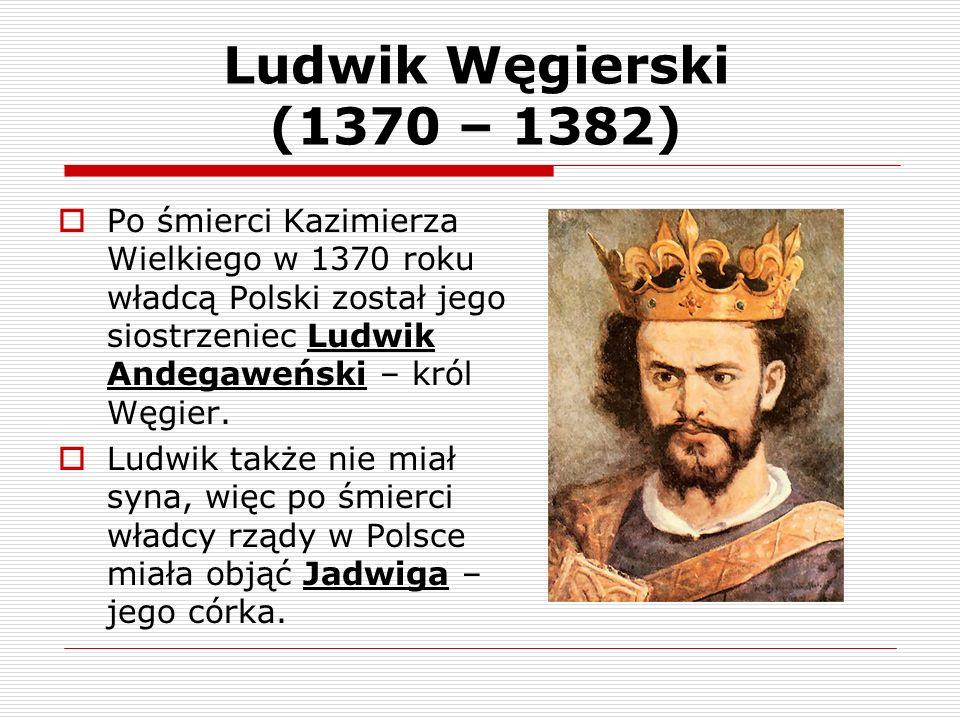 Ludwik Węgierski (1370 – 1382) Po śmierci Kazimierza Wielkiego w 1370 roku władcą Polski został jego siostrzeniec Ludwik Andegaweński – król Węgier. L