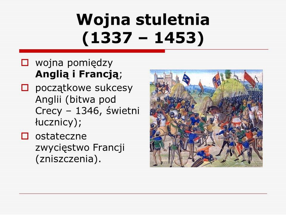 Wojna stuletnia (1337 – 1453) wojna pomiędzy Anglią i Francją; początkowe sukcesy Anglii (bitwa pod Crecy – 1346, świetni łucznicy); ostateczne zwycię