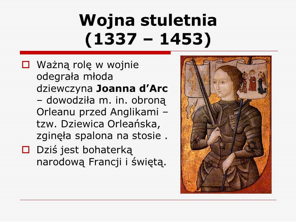 Wojna stuletnia (1337 – 1453) Ważną rolę w wojnie odegrała młoda dziewczyna Joanna dArc – dowodziła m. in. obroną Orleanu przed Anglikami – tzw. Dziew