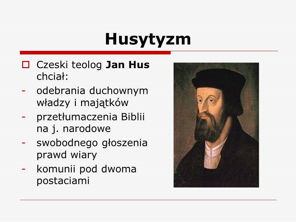 Husytyzm Czeski teolog Jan Hus chciał: -odebrania duchownym władzy i majątków -przetłumaczenia Biblii na j. narodowe -swobodnego głoszenia prawd wiary