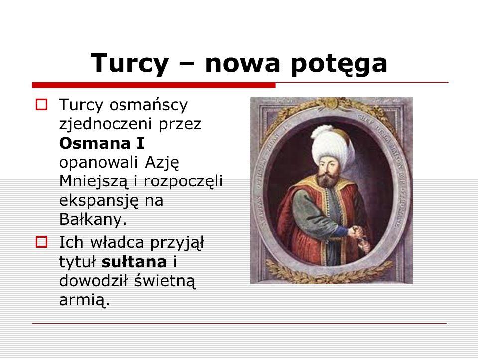 Turcy – nowa potęga Turcy osmańscy zjednoczeni przez Osmana I opanowali Azję Mniejszą i rozpoczęli ekspansję na Bałkany. Ich władca przyjął tytuł sułt