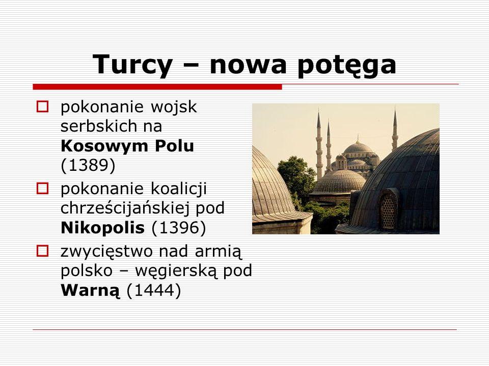 Turcy – nowa potęga pokonanie wojsk serbskich na Kosowym Polu (1389) pokonanie koalicji chrześcijańskiej pod Nikopolis (1396) zwycięstwo nad armią pol