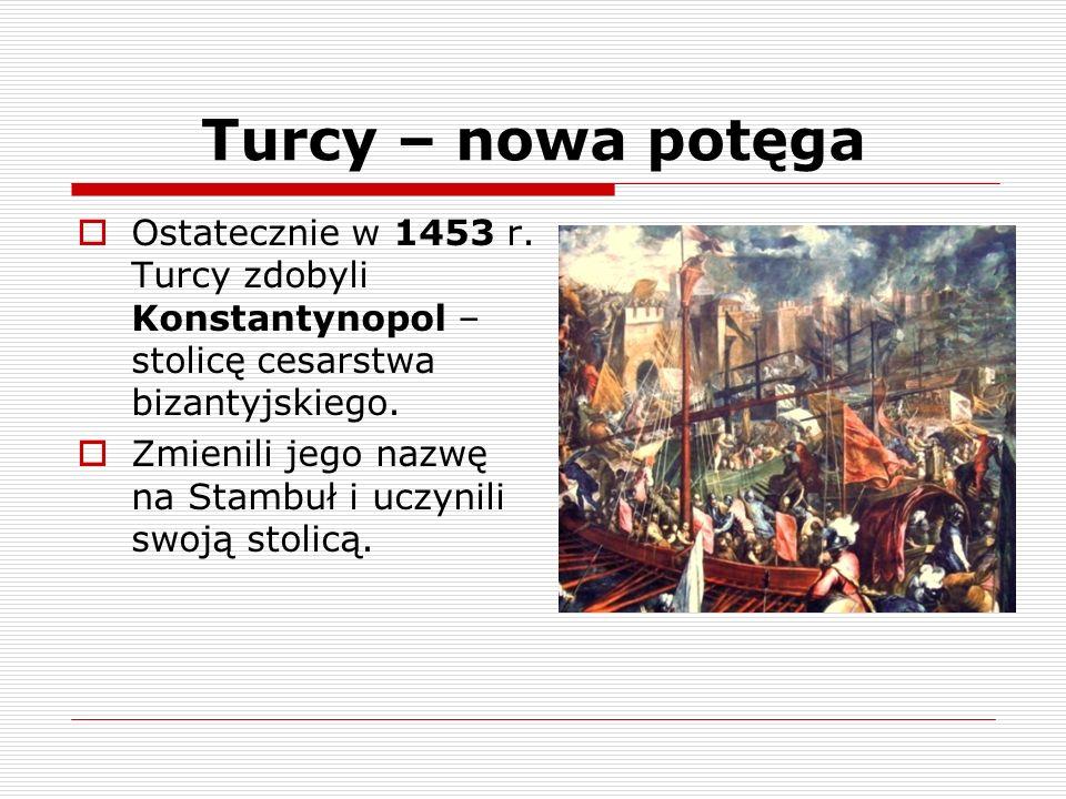 Turcy – nowa potęga Ostatecznie w 1453 r. Turcy zdobyli Konstantynopol – stolicę cesarstwa bizantyjskiego. Zmienili jego nazwę na Stambuł i uczynili s