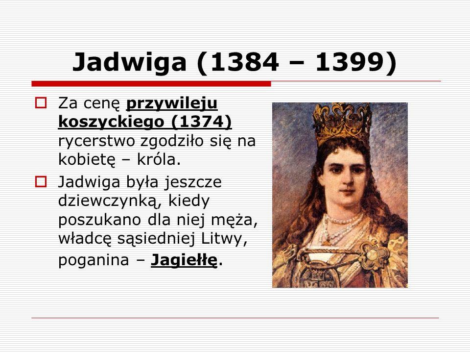 Jadwiga (1384 – 1399) Za cenę przywileju koszyckiego (1374) rycerstwo zgodziło się na kobietę – króla. Jadwiga była jeszcze dziewczynką, kiedy poszuka