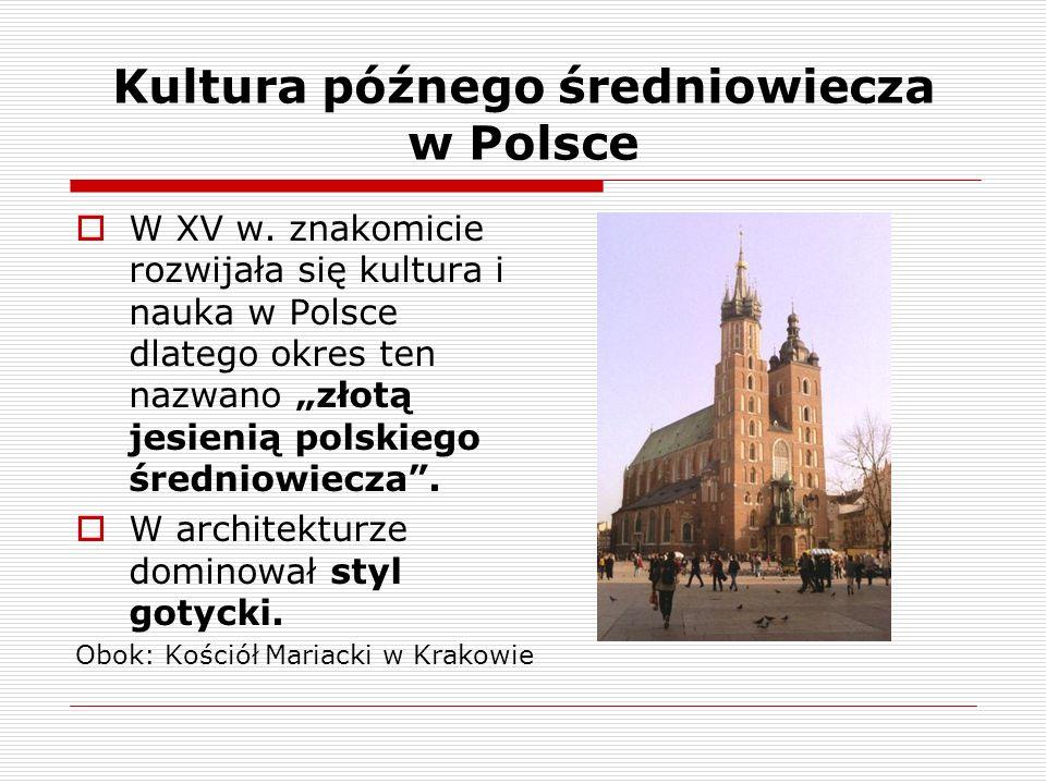 Kultura późnego średniowiecza w Polsce W XV w. znakomicie rozwijała się kultura i nauka w Polsce dlatego okres ten nazwano złotą jesienią polskiego śr