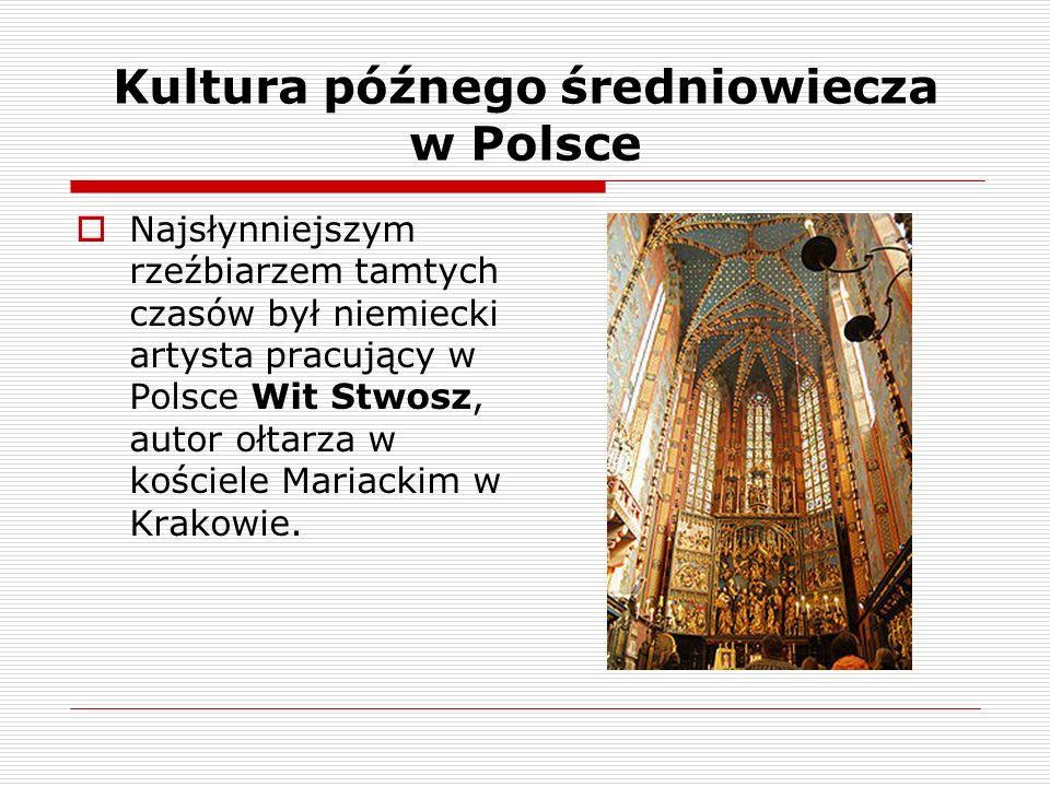 Kultura późnego średniowiecza w Polsce Najsłynniejszym rzeźbiarzem tamtych czasów był niemiecki artysta pracujący w Polsce Wit Stwosz, autor ołtarza w