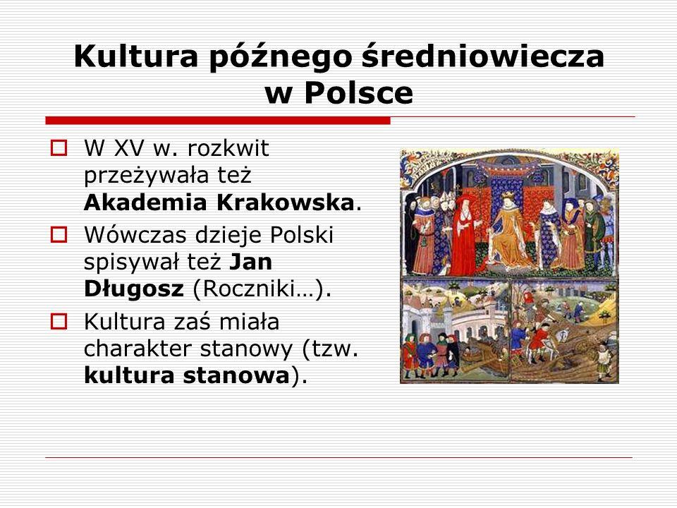 Kultura późnego średniowiecza w Polsce W XV w. rozkwit przeżywała też Akademia Krakowska. Wówczas dzieje Polski spisywał też Jan Długosz (Roczniki…).