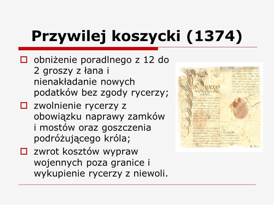 Przywilej koszycki (1374) obniżenie poradlnego z 12 do 2 groszy z łana i nienakładanie nowych podatków bez zgody rycerzy; zwolnienie rycerzy z obowiąz
