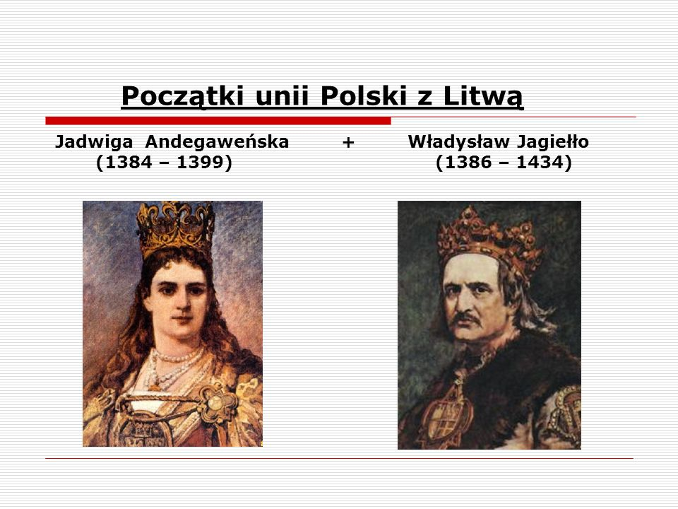 Początki unii Polski z Litwą Jadwiga Andegaweńska + Władysław Jagiełło (1384 – 1399) (1386 – 1434)