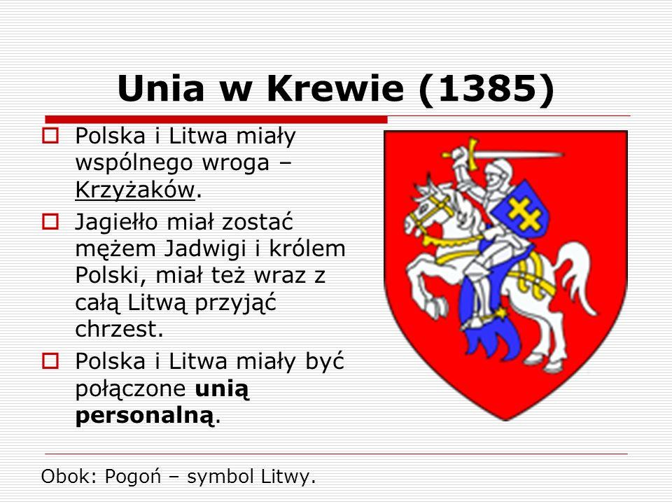 Unia w Krewie (1385) Polska i Litwa miały wspólnego wroga – Krzyżaków. Jagiełło miał zostać mężem Jadwigi i królem Polski, miał też wraz z całą Litwą