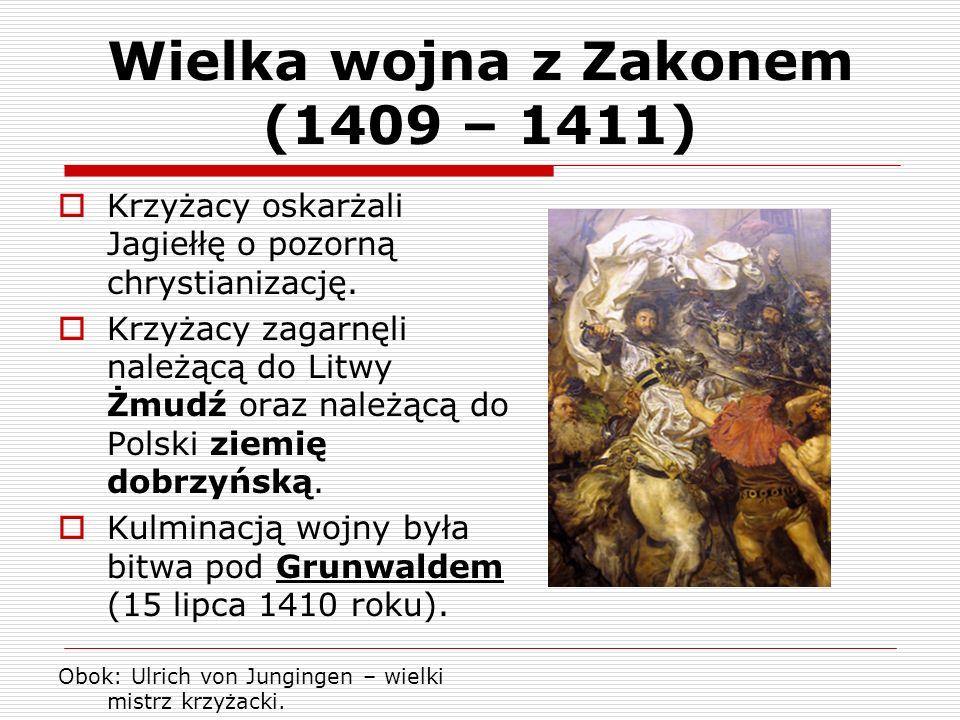Wielka wojna z Zakonem (1409 – 1411) Krzyżacy oskarżali Jagiełłę o pozorną chrystianizację. Krzyżacy zagarnęli należącą do Litwy Żmudź oraz należącą d