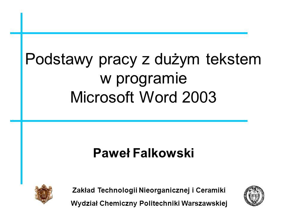 Podstawy pracy z dużym tekstem w programie Microsoft Word 2003 Paweł Falkowski Zakład Technologii Nieorganicznej i Ceramiki Wydział Chemiczny Politech