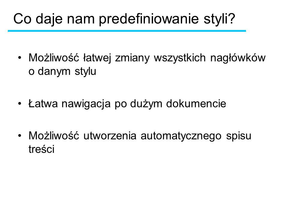 Co daje nam predefiniowanie styli? Możliwość łatwej zmiany wszystkich nagłówków o danym stylu Łatwa nawigacja po dużym dokumencie Możliwość utworzenia
