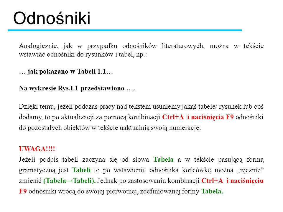 Odnośniki Analogicznie, jak w przypadku odnośników literaturowych, można w tekście wstawiać odnośniki do rysunków i tabel, np.: … jak pokazano w Tabeli 1.1… Na wykresie Rys.I.1 przedstawiono ….
