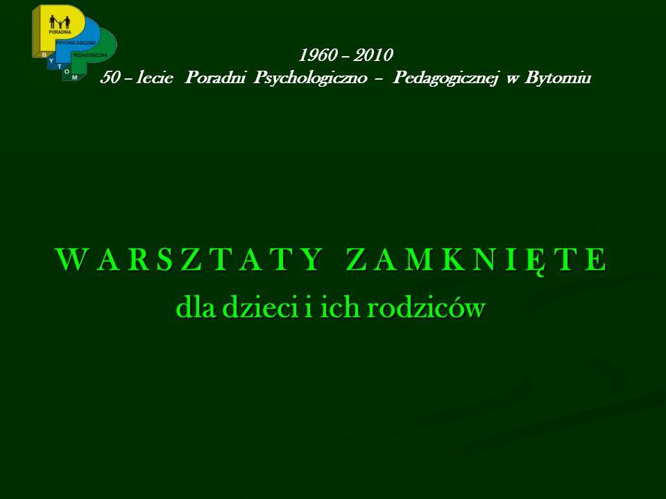 1960 – 2010 50 – lecie Poradni Psychologiczno – Pedagogicznej w Bytomiu W A R S Z T A T Y Z A M K N I Ę T E dla dzieci i ich rodziców