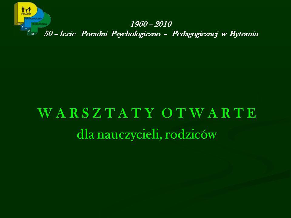 1960 – 2010 50 – lecie Poradni Psychologiczno – Pedagogicznej w Bytomiu W A R S Z T A T Y O T W A R T E dla nauczycieli, rodziców