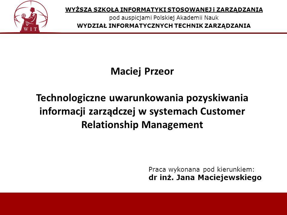 WYŻSZA SZKOŁA INFORMATYKI STOSOWANEJ i ZARZĄDZANIA pod auspicjami Polskiej Akademii Nauk WYDZIAŁ INFORMATYCZNYCH TECHNIK ZARZĄDZANIA Maciej Przeor Technologiczne uwarunkowania pozyskiwania informacji zarządczej w systemach Customer Relationship Management Praca wykonana pod kierunkiem: dr inż.