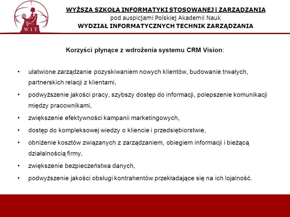 WYŻSZA SZKOŁA INFORMATYKI STOSOWANEJ i ZARZĄDZANIA pod auspicjami Polskiej Akademii Nauk WYDZIAŁ INFORMATYCZNYCH TECHNIK ZARZĄDZANIA Korzyści płynące z wdrożenia systemu CRM Vision: ułatwione zarządzanie pozyskiwaniem nowych klientów, budowanie trwałych, partnerskich relacji z klientami, podwyższenie jakości pracy, szybszy dostęp do informacji, polepszenie komunikacji między pracownikami, zwiększenie efektywności kampanii marketingowych, dostęp do kompleksowej wiedzy o kliencie i przedsiębiorstwie, obniżenie kosztów związanych z zarządzaniem, obiegiem informacji i bieżącą działalnością firmy, zwiększenie bezpieczeństwa danych, podwyższenie jakości obsługi kontrahentów przekładające się na ich lojalność.