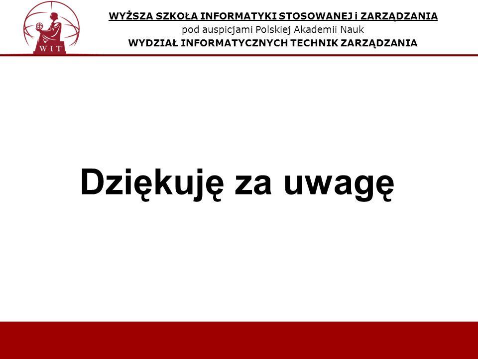 Dziękuję za uwagę WYŻSZA SZKOŁA INFORMATYKI STOSOWANEJ i ZARZĄDZANIA pod auspicjami Polskiej Akademii Nauk WYDZIAŁ INFORMATYCZNYCH TECHNIK ZARZĄDZANIA