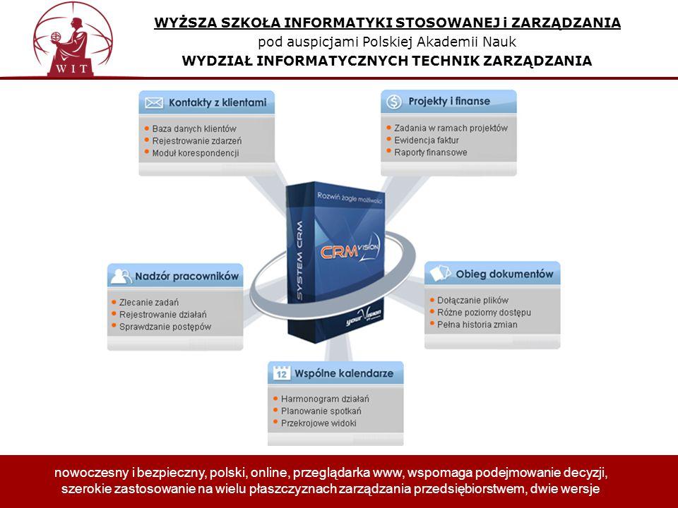 WYŻSZA SZKOŁA INFORMATYKI STOSOWANEJ i ZARZĄDZANIA pod auspicjami Polskiej Akademii Nauk WYDZIAŁ INFORMATYCZNYCH TECHNIK ZARZĄDZANIA nowoczesny i bezpieczny, polski, online, przeglądarka www, wspomaga podejmowanie decyzji, szerokie zastosowanie na wielu płaszczyznach zarządzania przedsiębiorstwem, dwie wersje