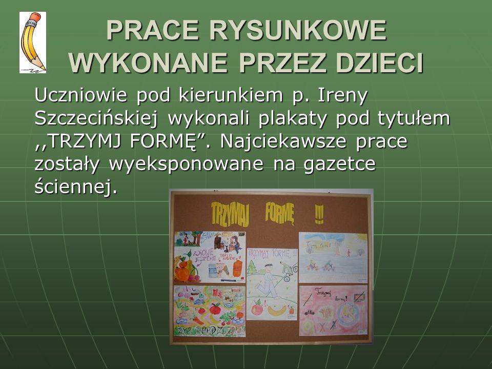 PRACE RYSUNKOWE WYKONANE PRZEZ DZIECI Uczniowie pod kierunkiem p. Ireny Szczecińskiej wykonali plakaty pod tytułem,,TRZYMJ FORMĘ. Najciekawsze prace z