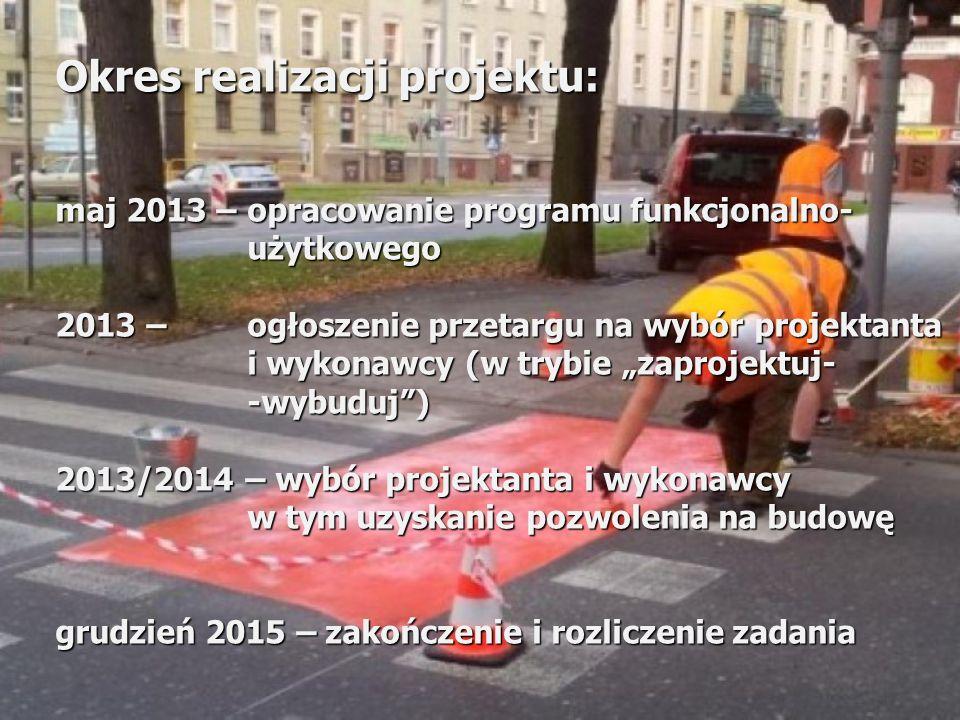 Okres realizacji projektu: maj 2013 – opracowanie programu funkcjonalno- użytkowego 2013 – ogłoszenie przetargu na wybór projektanta i wykonawcy (w tr