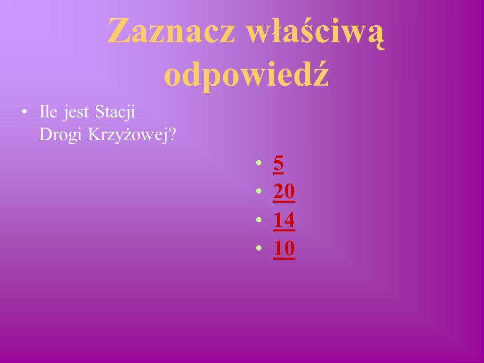 Zaznacz właściwą odpowiedź Ile jest Stacji Drogi Krzyżowej? 5 20 14 10