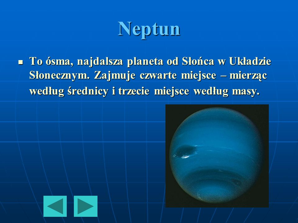 Neptun To ósma, najdalsza planeta od Słońca w Układzie Słonecznym. Zajmuje czwarte miejsce – mierząc według średnicy i trzecie miejsce według masy. To