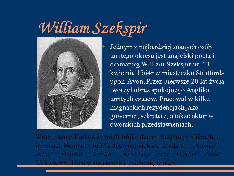 William Szekspir Jednym z najbardziej znanych osób tamtego okresu jest angielski poeta i dramaturg William Szekspir ur. 23 kwietnia 1564r w miasteczku