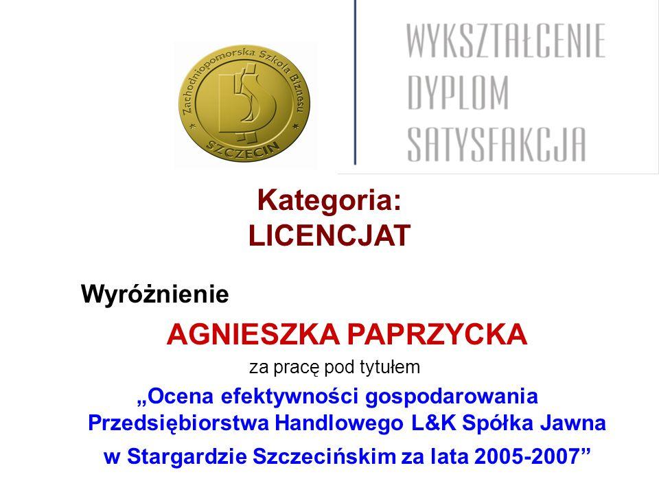 Kategoria: LICENCJAT Wyróżnienie AGNIESZKA PAPRZYCKA za pracę pod tytułem Ocena efektywności gospodarowania Przedsiębiorstwa Handlowego L&K Spółka Jawna w Stargardzie Szczecińskim za lata 2005-2007