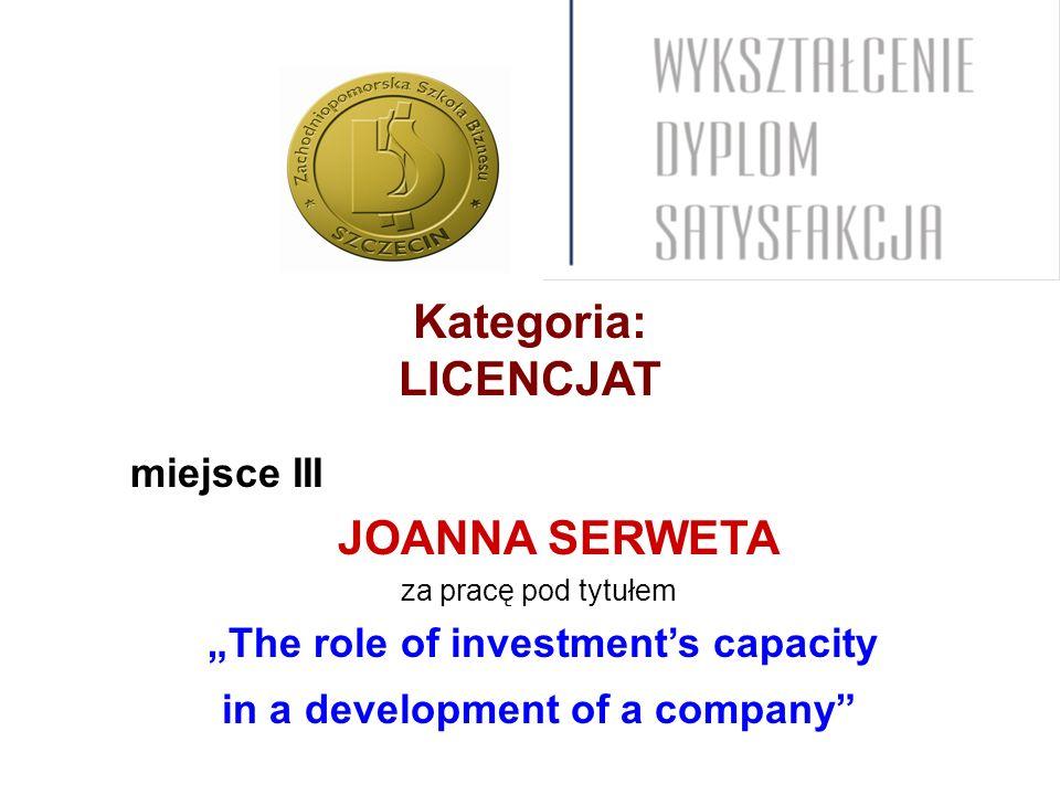 Kategoria: LICENCJAT miejsce III JOANNA SERWETA za pracę pod tytułem The role of investments capacity in a development of a company