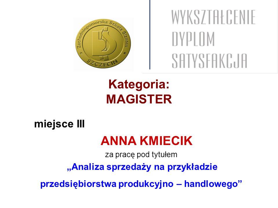Kategoria: MAGISTER miejsce III ANNA KMIECIK za pracę pod tytułem Analiza sprzedaży na przykładzie przedsiębiorstwa produkcyjno – handlowego