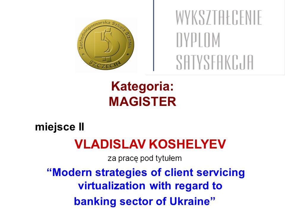 Kategoria: MAGISTER miejsce II VLADISLAV KOSHELYEV za pracę pod tytułem Modern strategies of client servicing virtualization with regard to banking sector of Ukraine