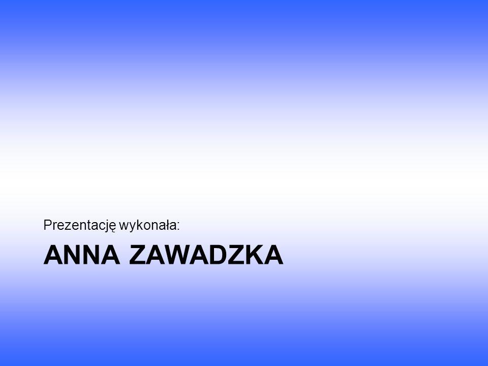 ANNA ZAWADZKA Prezentację wykonała: