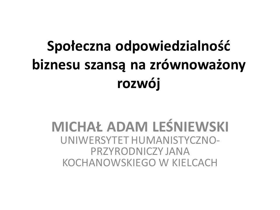 Społeczna odpowiedzialność biznesu szansą na zrównoważony rozwój MICHAŁ ADAM LEŚNIEWSKI UNIWERSYTET HUMANISTYCZNO- PRZYRODNICZY JANA KOCHANOWSKIEGO W