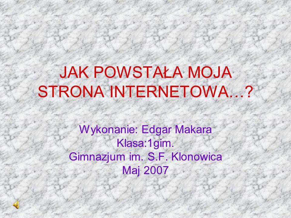 JAK POWSTAŁA MOJA STRONA INTERNETOWA…? Wykonanie: Edgar Makara Klasa:1gim. Gimnazjum im. S.F. Klonowica Maj 2007