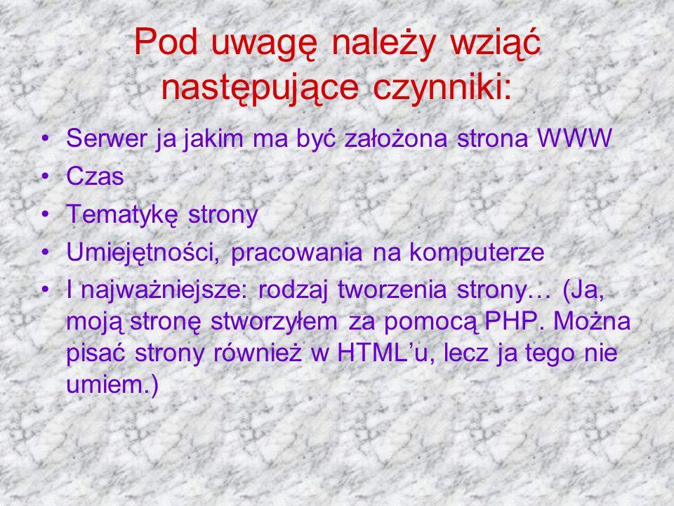 Pod uwagę należy wziąć następujące czynniki: Serwer ja jakim ma być założona strona WWW Czas Tematykę strony Umiejętności, pracowania na komputerze I