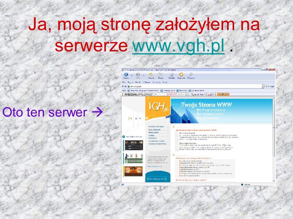 Ja, moją stronę założyłem na serwerze www.vgh.pl.www.vgh.pl Oto ten serwer