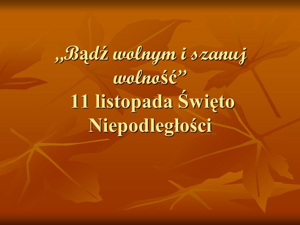 B ą d ź wolnym i szanuj wolno ść 11 listopada Święto Niepodległości