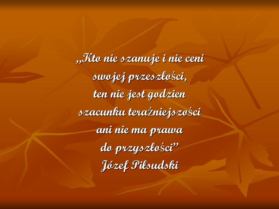Kto nie szanuje i nie ceni swojej przeszłości, ten nie jest godzien szacunku teraźniejszości ani nie ma prawa do przyszłości Józef Piłsudski