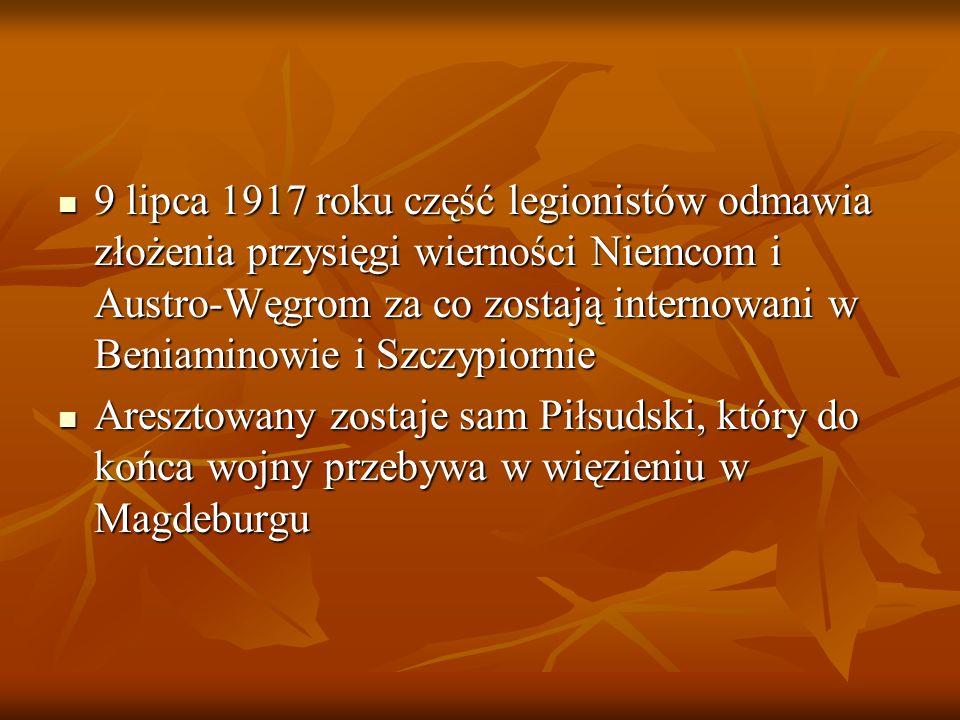 9 lipca 1917 roku część legionistów odmawia złożenia przysięgi wierności Niemcom i Austro-Węgrom za co zostają internowani w Beniaminowie i Szczypiorn
