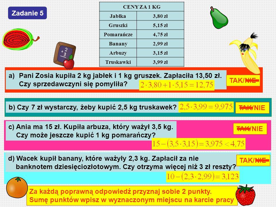 CENY ZA 1 KG Jabłka3,80 zł Gruszki5,15 zł Pomarańcze4,75 zł Banany2,99 zł Arbuzy3,15 zł Truskawki3,99 zł a)Pani Zosia kupiła 2 kg jabłek i 1 kg grusze